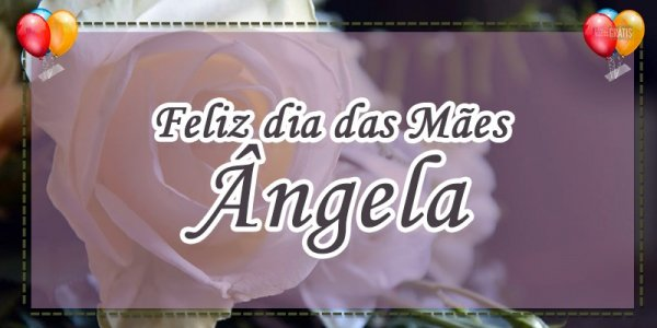Mensagem dia das mães personalizada com nome - Para Ângela, um anjo na terra!