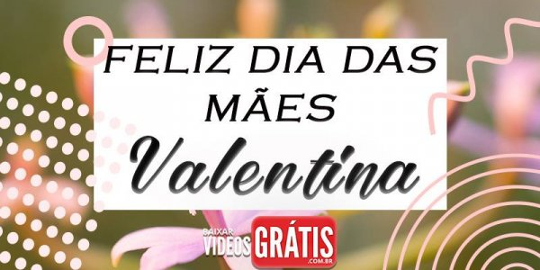 Mensagem para dia das mães com nome personalizado - Valentina!